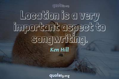 Photo Quote of Location is a very important aspect to songwriting.