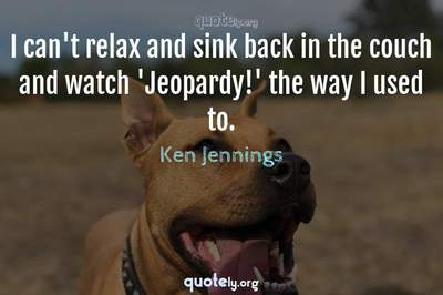 Photo Quote of I can't relax and sink back in the couch and watch 'Jeopardy!' the way I used to.