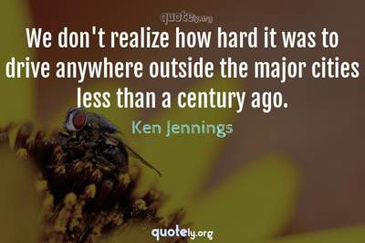 Photo Quote of We don't realize how hard it was to drive anywhere outside the major cities less than a century ago.