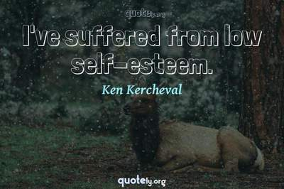 Photo Quote of I've suffered from low self-esteem.