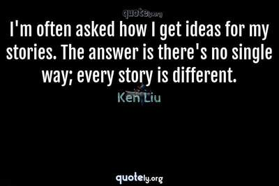 Photo Quote of I'm often asked how I get ideas for my stories. The answer is there's no single way; every story is different.