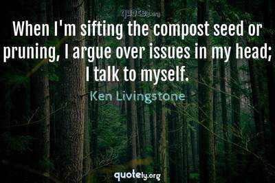 Photo Quote of When I'm sifting the compost seed or pruning, I argue over issues in my head; I talk to myself.
