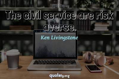 Photo Quote of The civil service are risk averse.