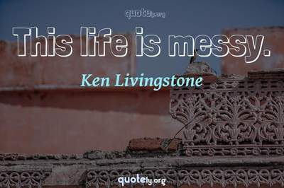 Photo Quote of This life is messy.