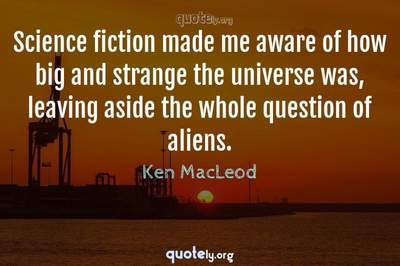 Photo Quote of Science fiction made me aware of how big and strange the universe was, leaving aside the whole question of aliens.