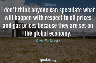 Photo Quote of I don't think anyone can speculate what will happen with respect to oil prices and gas prices because they are set on the global economy.