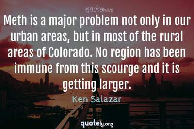 Photo Quote of Meth is a major problem not only in our urban areas, but in most of the rural areas of Colorado. No region has been immune from this scourge and it is getting larger.