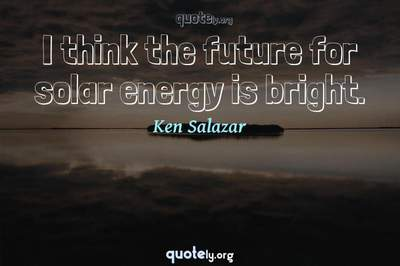 Photo Quote of I think the future for solar energy is bright.