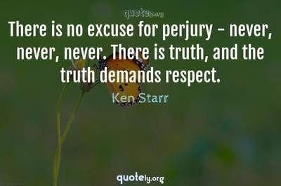 Photo Quote of There is no excuse for perjury - never, never, never. There is truth, and the truth demands respect.