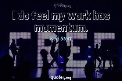 Photo Quote of I do feel my work has momentum.