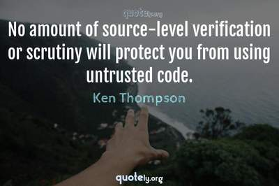 Photo Quote of No amount of source-level verification or scrutiny will protect you from using untrusted code.