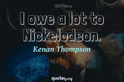 Photo Quote of I owe a lot to Nickelodeon.