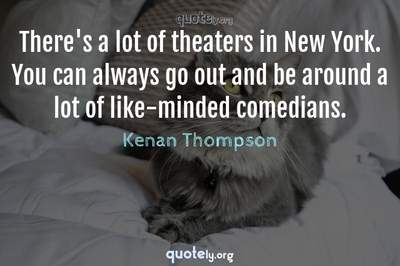 Photo Quote of There's a lot of theaters in New York. You can always go out and be around a lot of like-minded comedians.