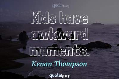 Photo Quote of Kids have awkward moments.
