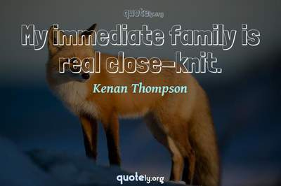 Photo Quote of My immediate family is real close-knit.