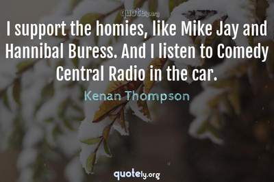 Photo Quote of I support the homies, like Mike Jay and Hannibal Buress. And I listen to Comedy Central Radio in the car.
