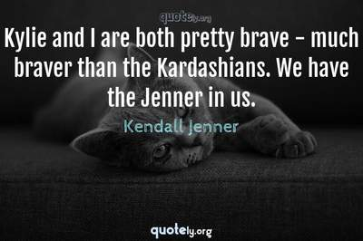 Photo Quote of Kylie and I are both pretty brave - much braver than the Kardashians. We have the Jenner in us.