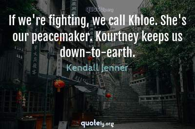 Photo Quote of If we're fighting, we call Khloe. She's our peacemaker. Kourtney keeps us down-to-earth.