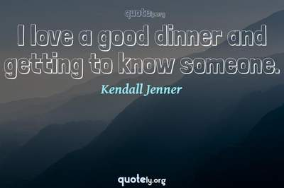 Photo Quote of I love a good dinner and getting to know someone.