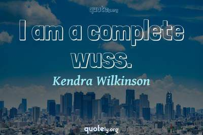Photo Quote of I am a complete wuss.