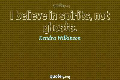 Photo Quote of I believe in spirits, not ghosts.