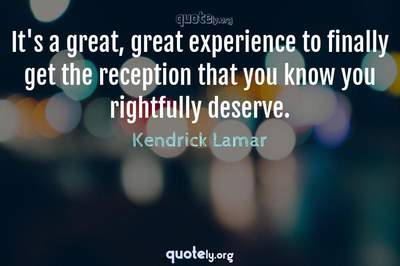 Photo Quote of It's a great, great experience to finally get the reception that you know you rightfully deserve.