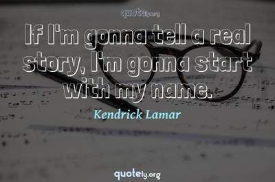 Photo Quote of If I'm gonna tell a real story, I'm gonna start with my name.