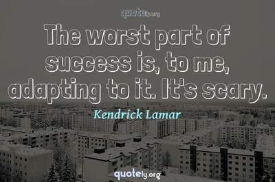 Photo Quote of The worst part of success is, to me, adapting to it. It's scary.