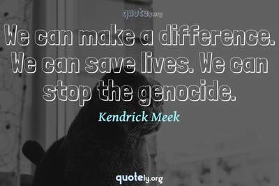 Photo Quote of We can make a difference. We can save lives. We can stop the genocide.