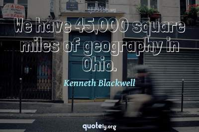 Photo Quote of We have 45,000 square miles of geography in Ohio.
