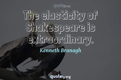 Photo Quote of The elasticity of Shakespeare is extraordinary.