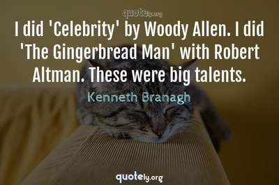 Photo Quote of I did 'Celebrity' by Woody Allen. I did 'The Gingerbread Man' with Robert Altman. These were big talents.
