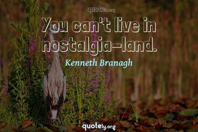 Photo Quote of You can't live in nostalgia-land.