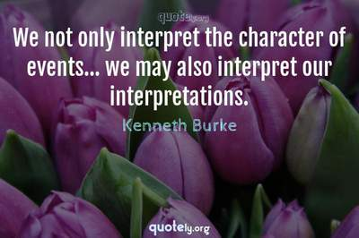 Photo Quote of We not only interpret the character of events... we may also interpret our interpretations.