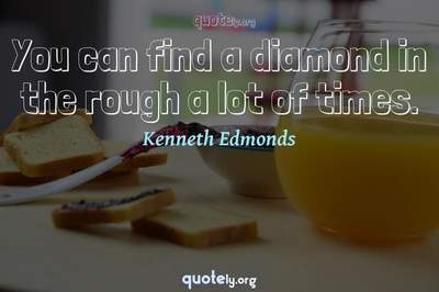 Photo Quote of You can find a diamond in the rough a lot of times.