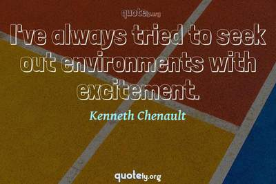 Photo Quote of I've always tried to seek out environments with excitement.