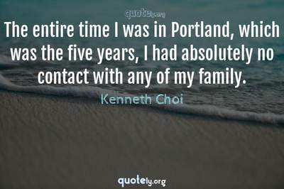 Photo Quote of The entire time I was in Portland, which was the five years, I had absolutely no contact with any of my family.