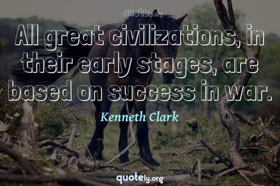 Photo Quote of All great civilizations, in their early stages, are based on success in war.