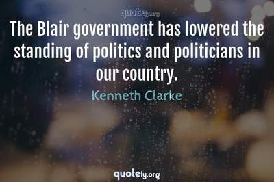 Photo Quote of The Blair government has lowered the standing of politics and politicians in our country.