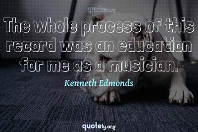 Photo Quote of The whole process of this record was an education for me as a musician.