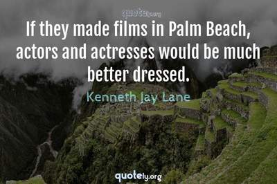 Photo Quote of If they made films in Palm Beach, actors and actresses would be much better dressed.