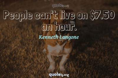 Photo Quote of People can't live on $7.50 an hour.