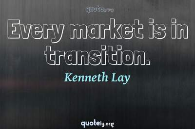 Photo Quote of Every market is in transition.
