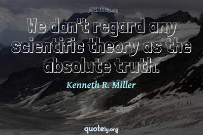 Photo Quote of We don't regard any scientific theory as the absolute truth.