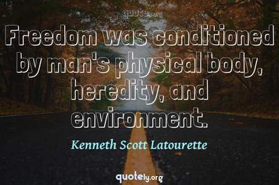 Photo Quote of Freedom was conditioned by man's physical body, heredity, and environment.