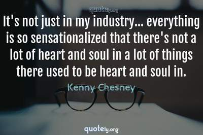 Photo Quote of It's not just in my industry... everything is so sensationalized that there's not a lot of heart and soul in a lot of things there used to be heart and soul in.