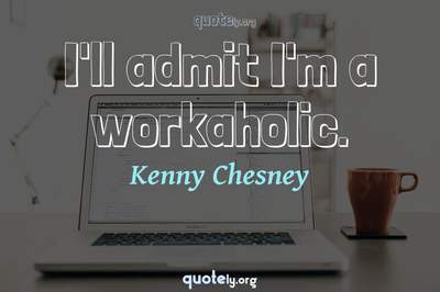 Photo Quote of I'll admit I'm a workaholic.