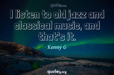 Photo Quote of I listen to old jazz and classical music, and that's it.