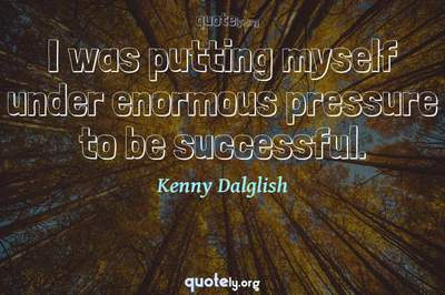 Photo Quote of I was putting myself under enormous pressure to be successful.