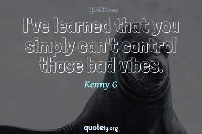 Photo Quote of I've learned that you simply can't control those bad vibes.